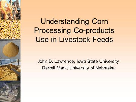 Understanding Corn Processing Co-products Use in Livestock Feeds John D. Lawrence, Iowa State University Darrell Mark, University of Nebraska.
