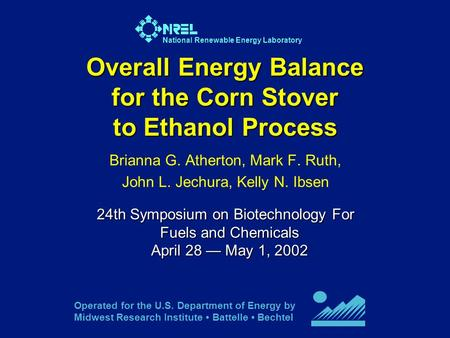 National Renewable Energy Laboratory Overall Energy Balance for the Corn Stover to Ethanol Process Brianna G. Atherton, Mark F. Ruth, John L. Jechura,