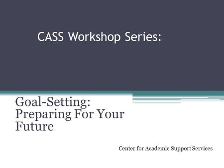 CASS Workshop Series: Goal-Setting: Preparing For Your Future Center for Academic Support Services.