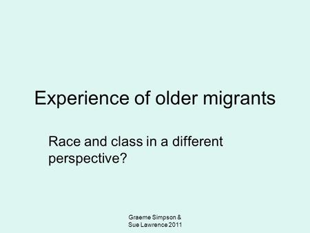 Graeme Simpson & Sue Lawrence 2011 Experience of older migrants Race and class in a different perspective?
