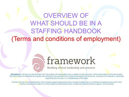 OVERVIEW OF WHAT SHOULD BE IN A STAFFING HANDBOOK (Terms and conditions of employment) Disclaimer: Framework (South East) Ltd. have taken all reasonable.