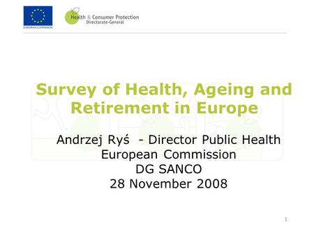 1 Survey of Health, Ageing and Retirement in Europe Andrzej Ryś - Director Public Health European Commission DG SANCO 28 November 2008.