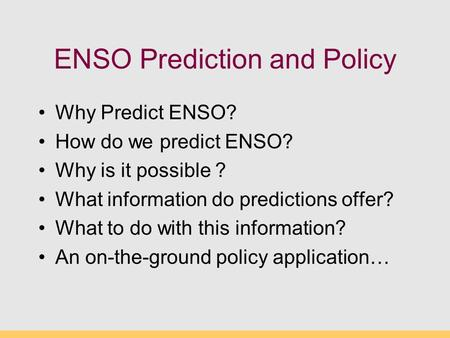 ENSO Prediction and Policy Why Predict ENSO? How do we predict ENSO? Why is it possible ? What information do predictions offer? What to do with this information?