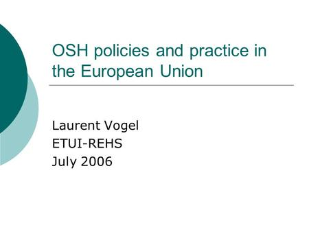 OSH policies and practice in the European Union Laurent Vogel ETUI-REHS July 2006.