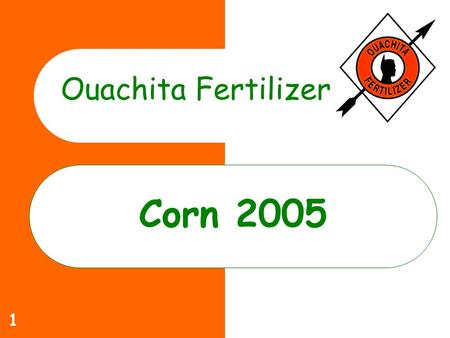 1 Corn 2005 Ouachita Fertilizer. 2 Ouachita Commitment to you Increase yields Lower Costs Help solve specific production problems that limit profitability.