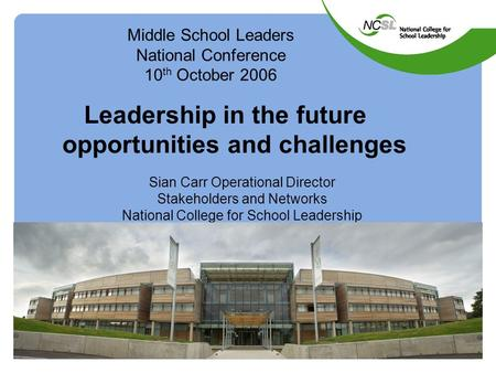 Middle School Leaders National Conference 10 th October 2006 Leadership in the future opportunities and challenges Sian Carr Operational Director Stakeholders.