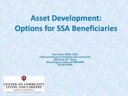 Asset Development: Options for SSA Beneficiaries Ron Smith, MSW, CWIC Indiana Institute On Disability and Community 2853 East 10 th Street Bloomington,