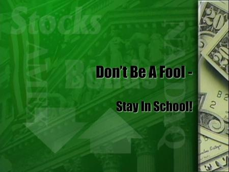 Don't Be A Fool - Stay In School!. What Is The Value Of An Education? It all depends on what you want to do with your life! Some careers require a specific.