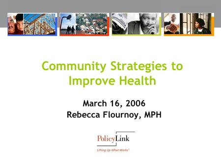 Community Strategies to Improve Health March 16, 2006 Rebecca Flournoy, MPH.