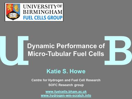 Katie S. Howe Centre for Hydrogen and Fuel Cell Research SOFC Research group www.fuelcells.bham.ac.uk www.hydrogen-wm-scratch.info Dynamic Performance.