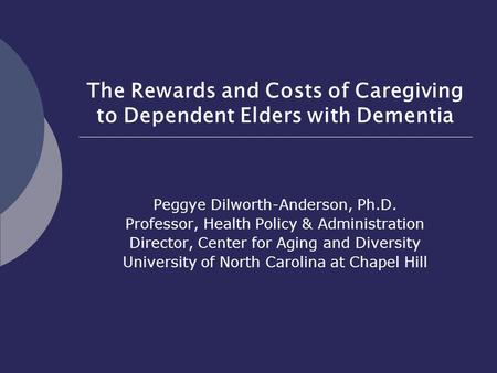 The Rewards and Costs of Caregiving to Dependent Elders with Dementia Peggye Dilworth-Anderson, Ph.D. Professor, Health Policy & Administration Director,