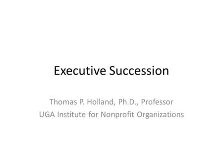 Executive Succession Thomas P. Holland, Ph.D., Professor UGA Institute for Nonprofit Organizations.