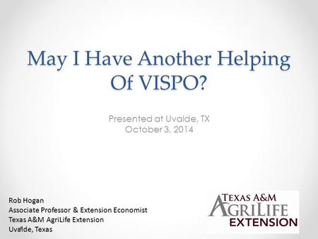 May I Have Another Helping Of VISPO? Presented at Uvalde, TX October 3, 2014 Rob Hogan Associate Professor & Extension Economist Texas A&M AgriLife Extension.