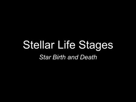 Stellar Life Stages Star Birth and Death. Background info. Since early human history, people have looked up at the night sky in amazement. What is out.