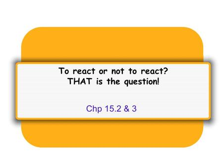 To react or not to react? THAT is the question! Chp 15.2 & 3.
