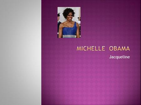 Jacqueline. Michelle Obama was born in Jan.17, 1964 in Chicago. She went to graduate from Princeton University in 1985 and received a law degree from.