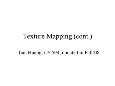 Texture Mapping (cont.) Jian Huang, CS 594, updated in Fall'08.