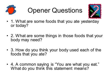 Opener Questions 1. What are some foods that you ate yesterday or today? 2. What are some things in those foods that your body may need? 3. How do you.