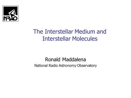 The Interstellar Medium and Interstellar Molecules Ronald Maddalena National Radio Astronomy Observatory.