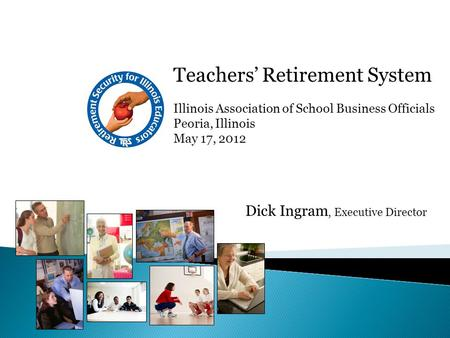 Teachers' Retirement System Illinois Association of School Business Officials Peoria, Illinois May 17, 2012 Dick Ingram, Executive Director.