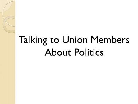 Talking to Union Members About Politics. Messaging a Political or Labor Issue The Message Frame The Message's Values The Simple Choice The Believable.