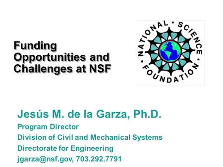 Funding Opportunities and Challenges at NSF Jesús M. de la Garza, Ph.D. Program Director Division of Civil and Mechanical Systems Directorate for Engineering.