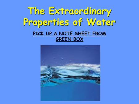 The Extraordinary Properties of Water PICK UP A NOTE SHEET FROM GREEN BOX.