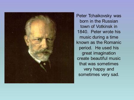 Peter Tchaikovsky was born in the Russian town of Votkinsk in 1840