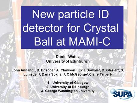 New particle ID detector for Crystal Ball at MAMI-C Daniel Watts, University of Edinburgh John Annand 1, B. Briscoe 3, A. Clarkson 2, Evie Downie 1, D.