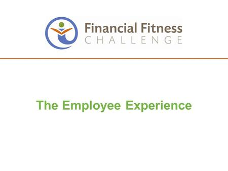 1 The Employee Experience. 2 FINANCIAL FITNESS CHALLENGE DETAILS AND TIMELINE.