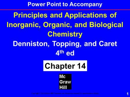 1 Principles and Applications of Inorganic, Organic, and Biological Chemistry Denniston, Topping, and Caret 4 th ed Chapter 14 Copyright © The McGraw-Hill.