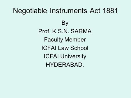 Negotiable Instruments Act 1881 By Prof. K.S.N. SARMA Faculty Member ICFAI Law School ICFAI University HYDERABAD.