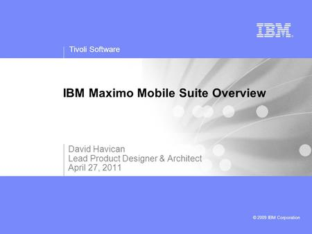 Tivoli Software © 2009 IBM Corporation IBM Maximo Mobile Suite Overview David Havican Lead Product Designer & Architect April 27, 2011.