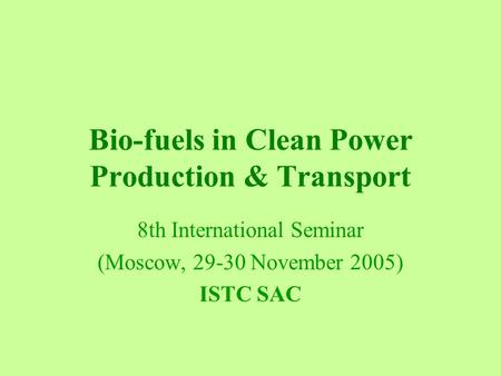 Bio-fuels in Clean Power Production & Transport 8th International Seminar (Moscow, 29-30 November 2005) ISTC SAC.