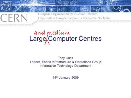 Large Computer Centres Tony Cass Leader, Fabric Infrastructure & Operations Group Information Technology Department 14 th January 2009 1 and medium.