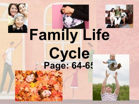 Family Life Cycle Page: 64-65. What is the Family Life Cycle? Emotional and intellectual stages you pass through from childhood to retirement There are.