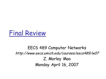 Final Review EECS 489 Computer Networks  Z. Morley Mao Monday April 16, 2007.