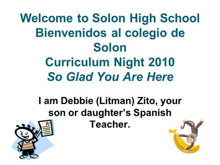 Welcome to Solon High School Bienvenidos al colegio de Solon Curriculum Night 2010 So Glad You Are Here I am Debbie (Litman) Zito, your son or daughter's.