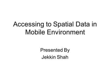 Accessing to Spatial Data in Mobile Environment Presented By Jekkin Shah.