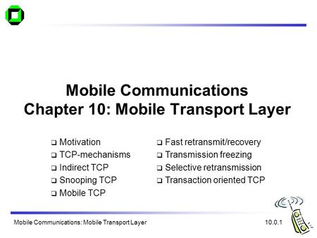 Mobile Communications: Mobile Transport Layer Mobile Communications Chapter 10: Mobile Transport Layer  Motivation  TCP-mechanisms  Indirect TCP  Snooping.