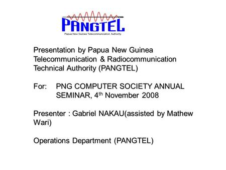 Presentation by Papua New Guinea Telecommunication & Radiocommunication Technical Authority (PANGTEL) For: PNG COMPUTER SOCIETY ANNUAL SEMINAR, 4 th November.
