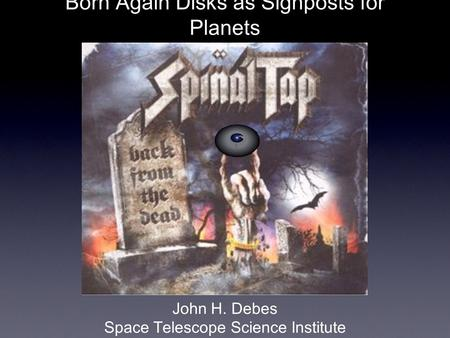 Born Again Disks as Signposts for Planets John H. Debes Space Telescope Science Institute.