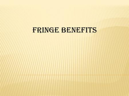 FRINGE BENEFITS. What is Fringe Benefit ?? What is Fringe Benefit ?? A fringe benefit is generally defined as a benefit not being salary, wage or other.
