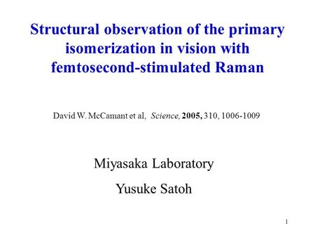 1 Miyasaka Laboratory Yusuke Satoh David W. McCamant et al, Science, 2005, 310, 1006-1009 Structural observation of the primary isomerization in vision.