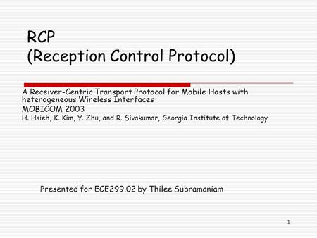 1 RCP (Reception Control Protocol) A Receiver-Centric Transport Protocol for Mobile Hosts with heterogeneous Wireless Interfaces MOBICOM 2003 H. Hsieh,