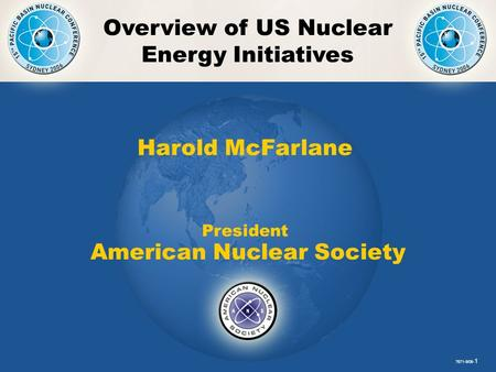 PBNC- 1 Overview of US Nuclear Energy Initiatives 7671-9/06- 1 Harold McFarlane President American Nuclear Society.
