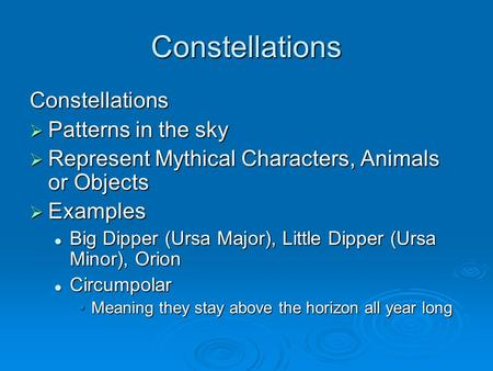 Constellations Constellations  Patterns in the sky  Represent Mythical Characters, Animals or Objects  Examples Big Dipper (Ursa Major), Little Dipper.