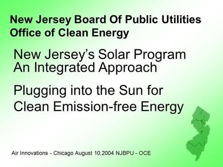 New Jersey Board Of Public Utilities Office of Clean Energy Air Innovations - Chicago August 10,2004 NJBPU - OCE New Jersey's Solar Program An Integrated.