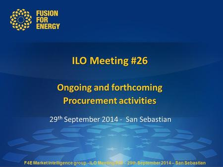 ILO Meeting #26 Ongoing and forthcoming Procurement activities 29 th September 2014 - San Sebastian F4E Market Intelligence group - ILO Meeting #26 – 29th.