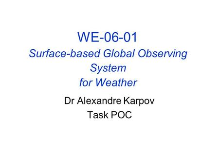 WE-06-01 Surface-based Global Observing System for Weather Dr Alexandre Karpov Task POC.